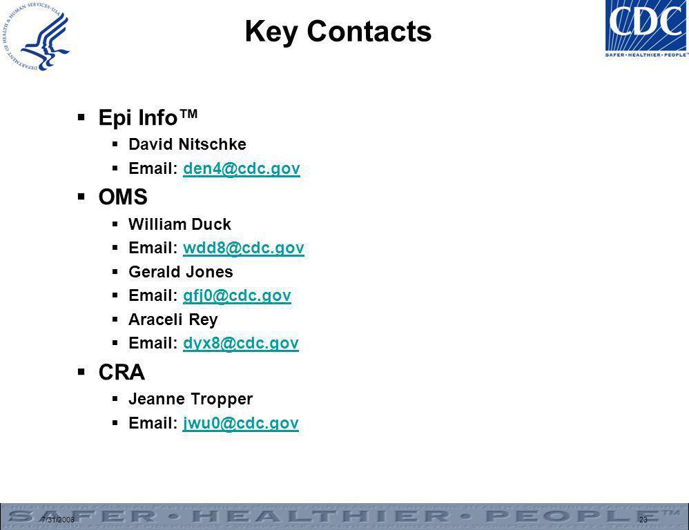 7/31/200823 Key Contacts  Epi Info™  David Nitschke  Email: den4@cdc.govden4@cdc.gov  OMS  William Duck  Email: wdd8@cdc.govwdd8@cdc.gov  Gerald Jones  Email: gfj0@cdc.govgfj0@cdc.gov  Araceli Rey  Email: dyx8@cdc.govdyx8@cdc.gov  CRA  Jeanne Tropper  Email: jwu0@cdc.govjwu0@cdc.gov
