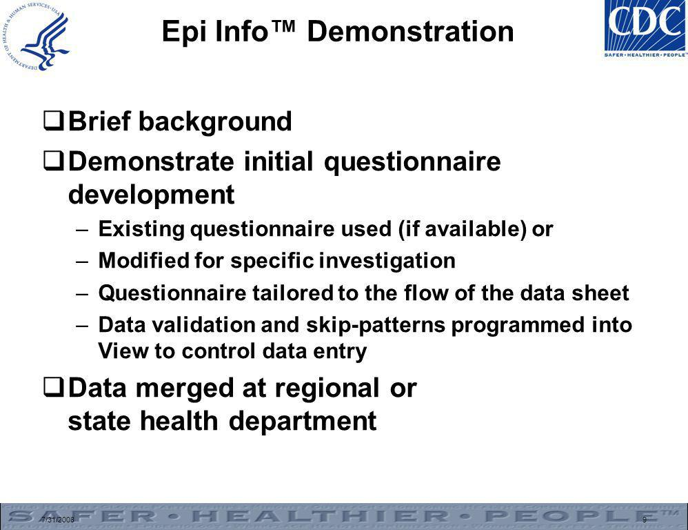 7/31/20089 Epi Info™ Demonstration  Brief background  Demonstrate initial questionnaire development –Existing questionnaire used (if available) or –Modified for specific investigation –Questionnaire tailored to the flow of the data sheet –Data validation and skip-patterns programmed into View to control data entry  Data merged at regional or state health department