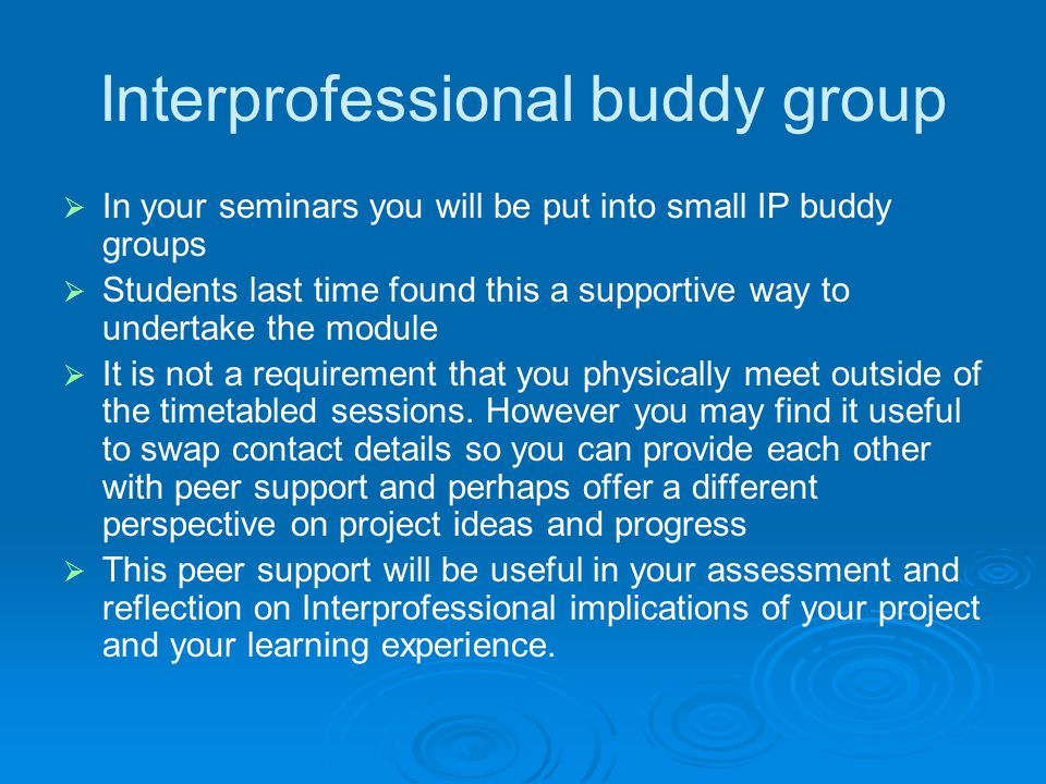Interprofessional buddy group   In your seminars you will be put into small IP buddy groups   Students last time found this a supportive way to un