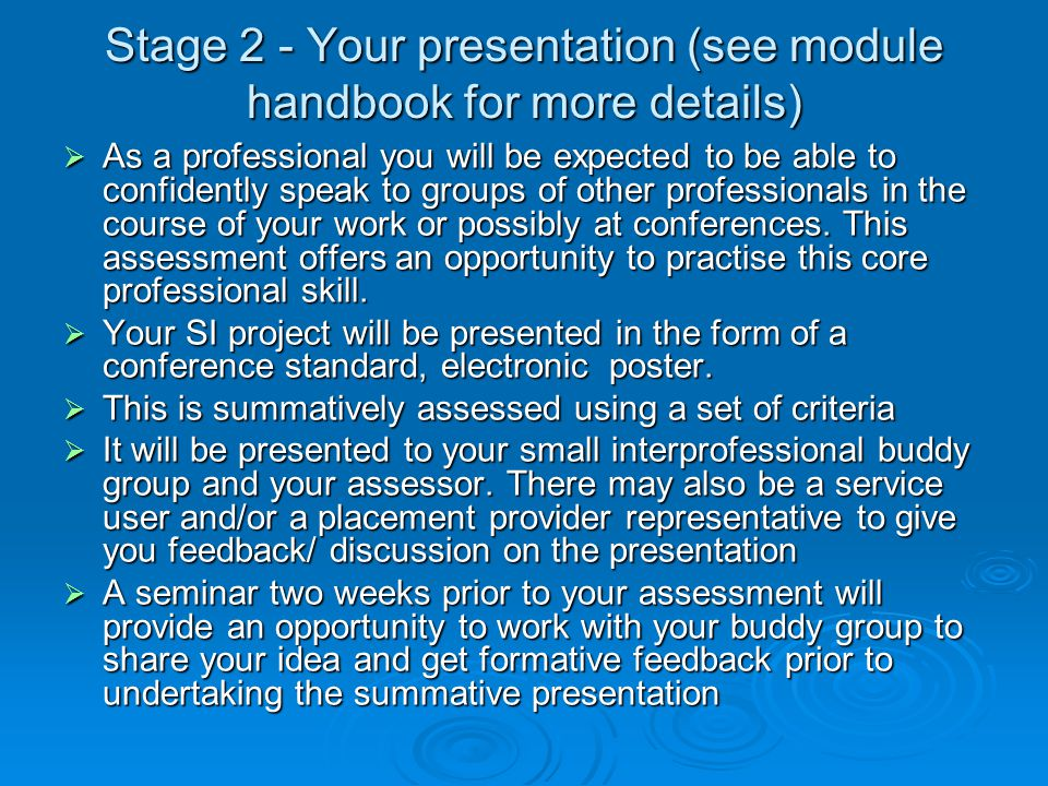 Stage 2 - Your presentation (see module handbook for more details)  As a professional you will be expected to be able to confidently speak to groups
