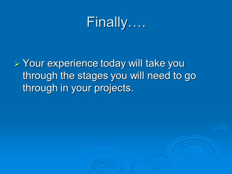 Finally….  Your experience today will take you through the stages you will need to go through in your projects.