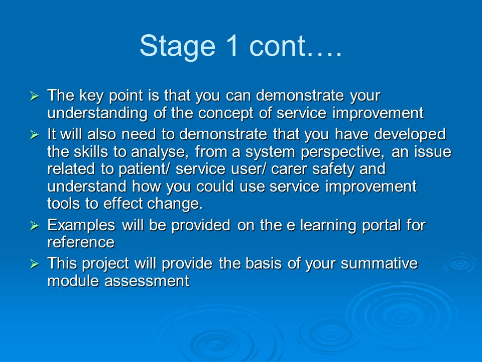 Stage 1 cont….  The key point is that you can demonstrate your understanding of the concept of service improvement  It will also need to demonstrate