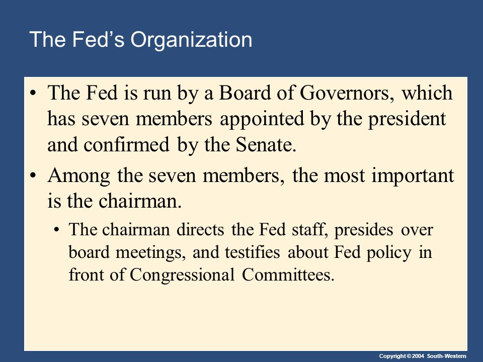 Copyright © 2004 South-Western The Fed's Organization The Fed is run by a Board of Governors, which has seven members appointed by the president and confirmed by the Senate.