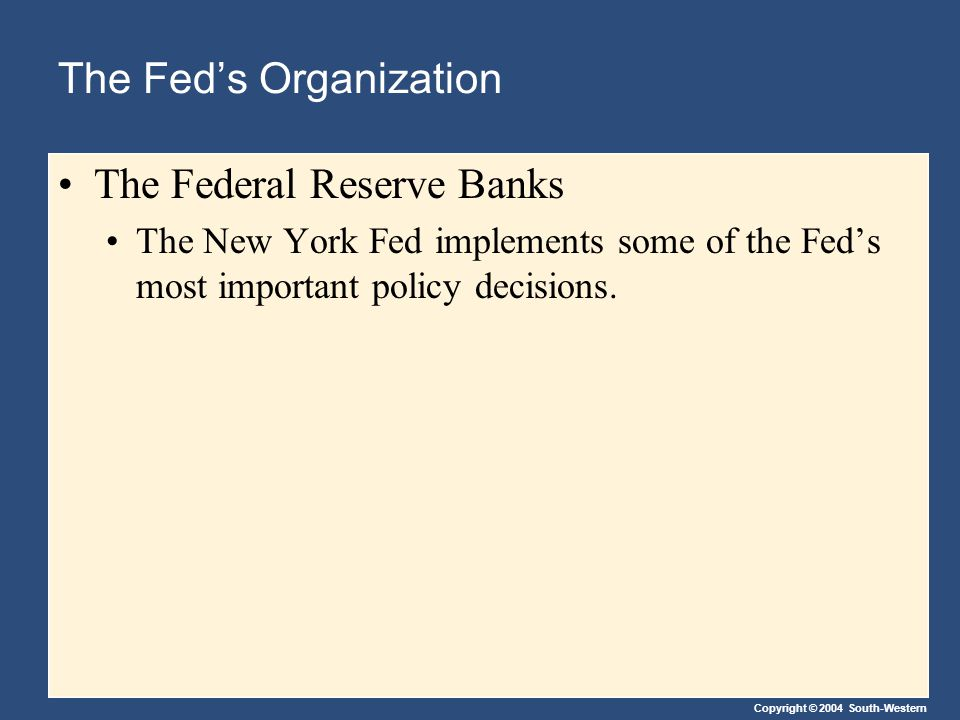 Copyright © 2004 South-Western The Fed's Organization The Federal Reserve Banks The New York Fed implements some of the Fed's most important policy decisions.
