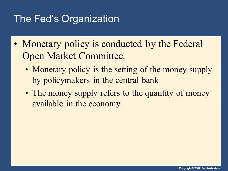 Copyright © 2004 South-Western The Fed's Organization Monetary policy is conducted by the Federal Open Market Committee.