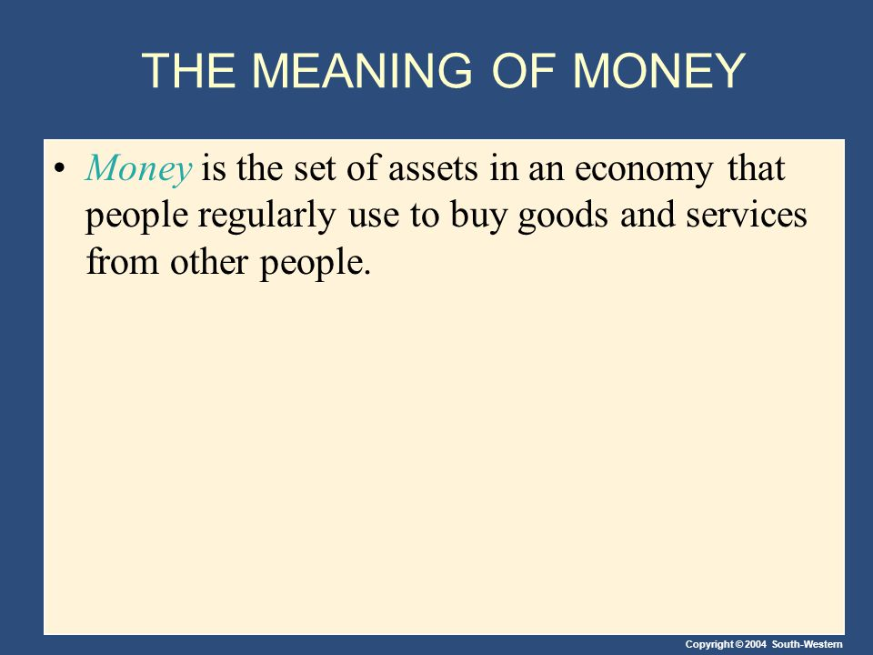 Copyright © 2004 South-Western THE MEANING OF MONEY Money is the set of assets in an economy that people regularly use to buy goods and services from other people.