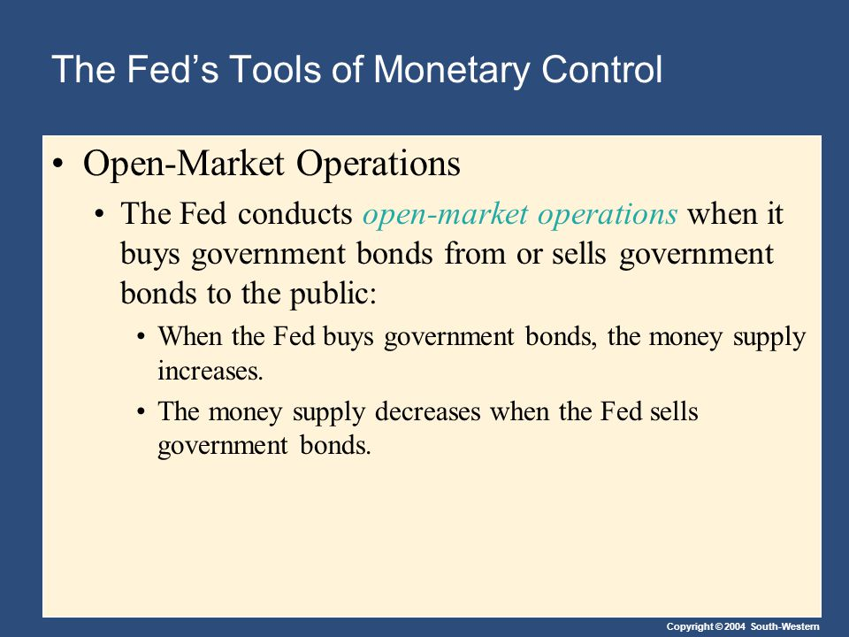 Copyright © 2004 South-Western The Fed's Tools of Monetary Control Open-Market Operations The Fed conducts open-market operations when it buys government bonds from or sells government bonds to the public: When the Fed buys government bonds, the money supply increases.