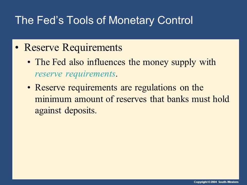 Copyright © 2004 South-Western The Fed's Tools of Monetary Control Reserve Requirements The Fed also influences the money supply with reserve requirements.