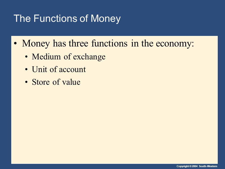 Copyright © 2004 South-Western The Functions of Money Medium of Exchange A medium of exchange is an item that buyers give to sellers when they want to purchase goods and services.