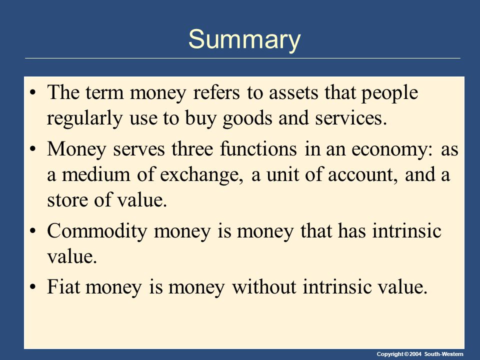 Copyright © 2004 South-Western Summary The term money refers to assets that people regularly use to buy goods and services.