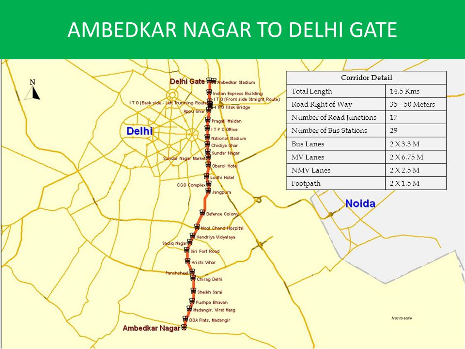 AMBEDKAR NAGAR TO DELHI GATE Corridor Detail Total Length14.5 Kms Road Right of Way35 – 50 Meters Number of Road Junctions17 Number of Bus Stations29 Bus Lanes2 X 3.3 M MV Lanes2 X 6.75 M NMV Lanes2 X 2.5 M Footpath2 X 1.5 M