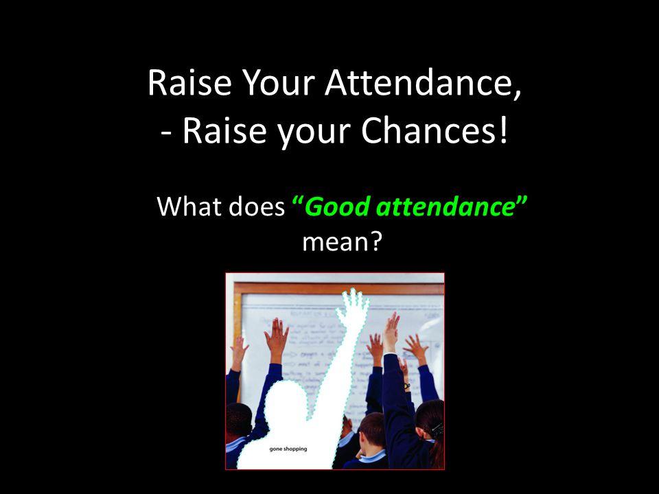 Raise Your Attendance, - Raise your Chances! What does Good attendance mean