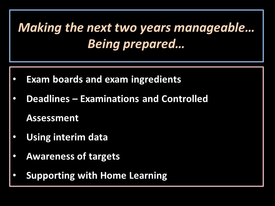 Making the next two years manageable… Being prepared… Exam boards and exam ingredients Deadlines – Examinations and Controlled Assessment Using interim data Awareness of targets Supporting with Home Learning