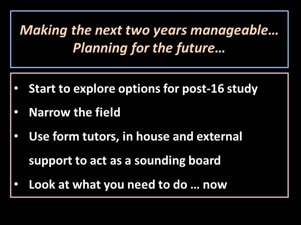 Making the next two years manageable… Planning for the future… Start to explore options for post-16 study Narrow the field Use form tutors, in house and external support to act as a sounding board Look at what you need to do … now