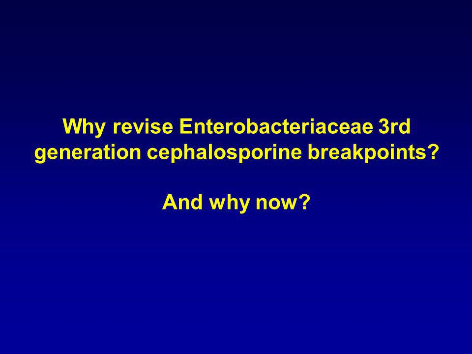 Why revise Enterobacteriaceae 3rd generation cephalosporine breakpoints And why now