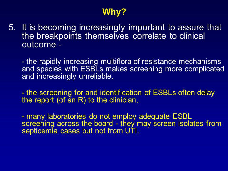 5.It is becoming increasingly important to assure that the breakpoints themselves correlate to clinical outcome - - the rapidly increasing multiflora of resistance mechanisms and species with ESBLs makes screening more complicated and increasingly unreliable, - the screening for and identification of ESBLs often delay the report (of an R) to the clinician, - many laboratories do not employ adequate ESBL screening across the board - they may screen isolates from septicemia cases but not from UTI.