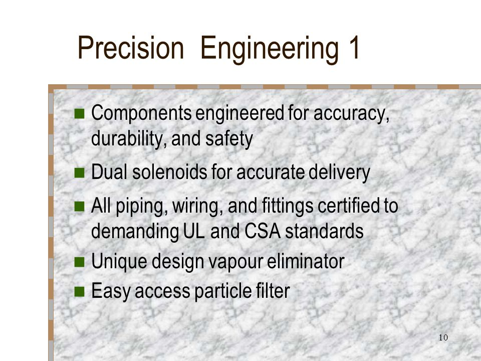 10 Precision Engineering 1 Components engineered for accuracy, durability, and safety Dual solenoids for accurate delivery All piping, wiring, and fit