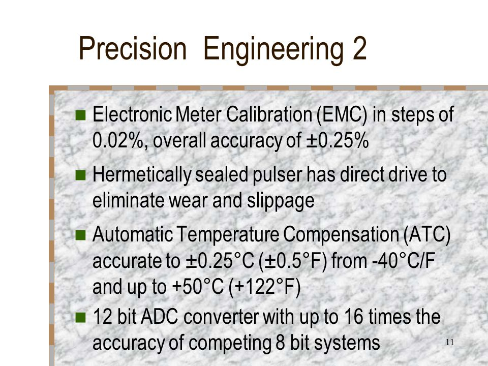 11 Precision Engineering 2 Electronic Meter Calibration (EMC) in steps of 0.02%, overall accuracy of ±0.25% Hermetically sealed pulser has direct drive to eliminate wear and slippage Automatic Temperature Compensation (ATC) accurate to ±0.25°C (±0.5°F) from -40°C/F and up to +50°C (+122°F) 12 bit ADC converter with up to 16 times the accuracy of competing 8 bit systems