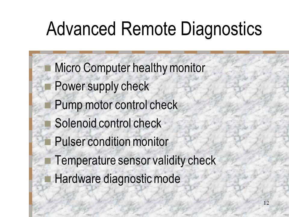 12 Advanced Remote Diagnostics Micro Computer healthy monitor Power supply check Pump motor control check Solenoid control check Pulser condition monitor Temperature sensor validity check Hardware diagnostic mode