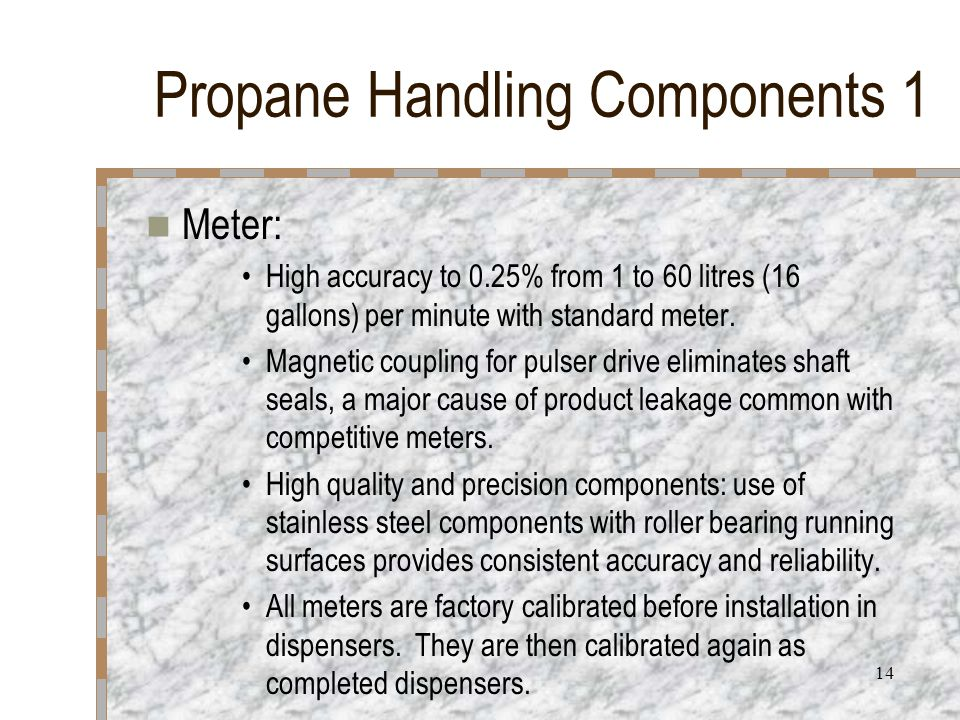 14 Propane Handling Components 1 Meter: High accuracy to 0.25% from 1 to 60 litres (16 gallons) per minute with standard meter. Magnetic coupling for