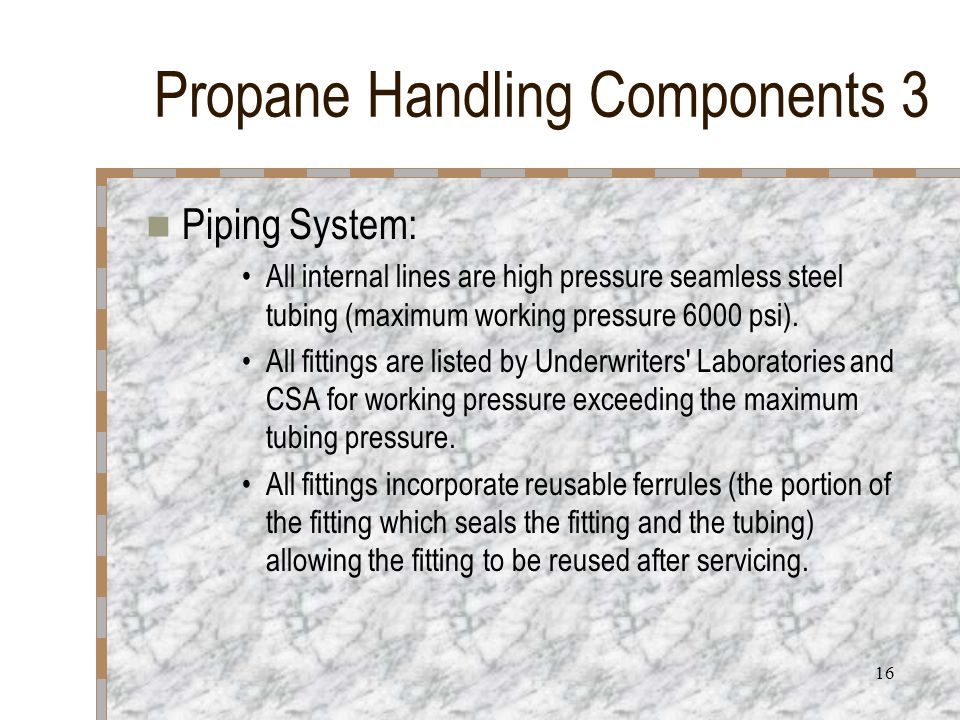 16 Propane Handling Components 3 Piping System: All internal lines are high pressure seamless steel tubing (maximum working pressure 6000 psi). All fi