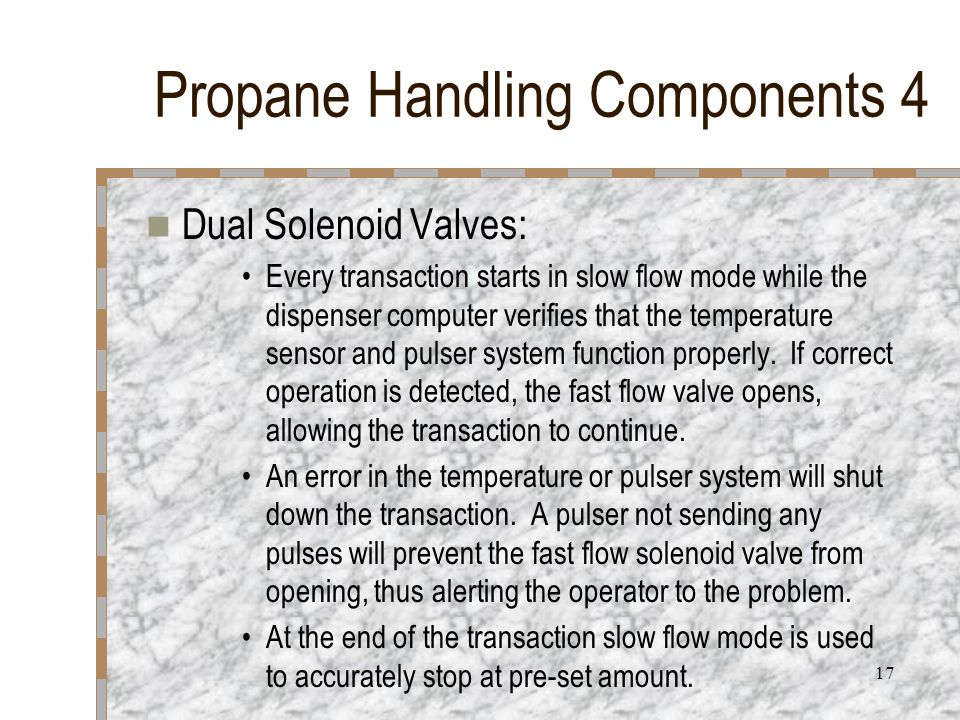 17 Propane Handling Components 4 Dual Solenoid Valves: Every transaction starts in slow flow mode while the dispenser computer verifies that the temperature sensor and pulser system function properly.