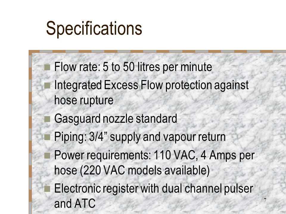 7 Specifications Flow rate: 5 to 50 litres per minute Integrated Excess Flow protection against hose rupture Gasguard nozzle standard Piping: 3/4 supply and vapour return Power requirements: 110 VAC, 4 Amps per hose (220 VAC models available) Electronic register with dual channel pulser and ATC