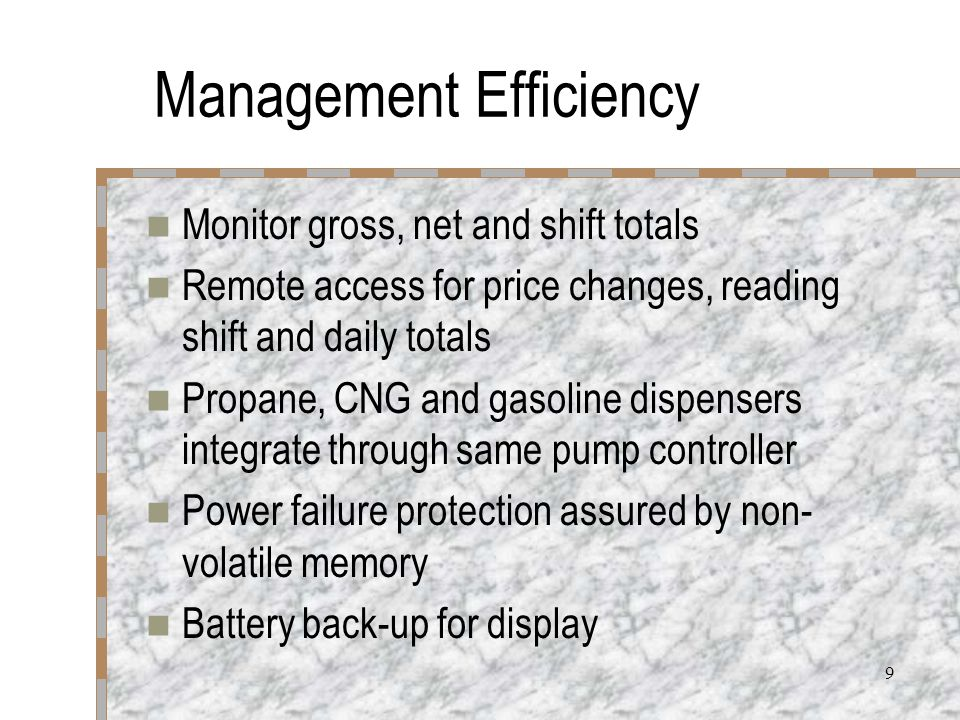 9 Management Efficiency Monitor gross, net and shift totals Remote access for price changes, reading shift and daily totals Propane, CNG and gasoline dispensers integrate through same pump controller Power failure protection assured by non- volatile memory Battery back-up for display