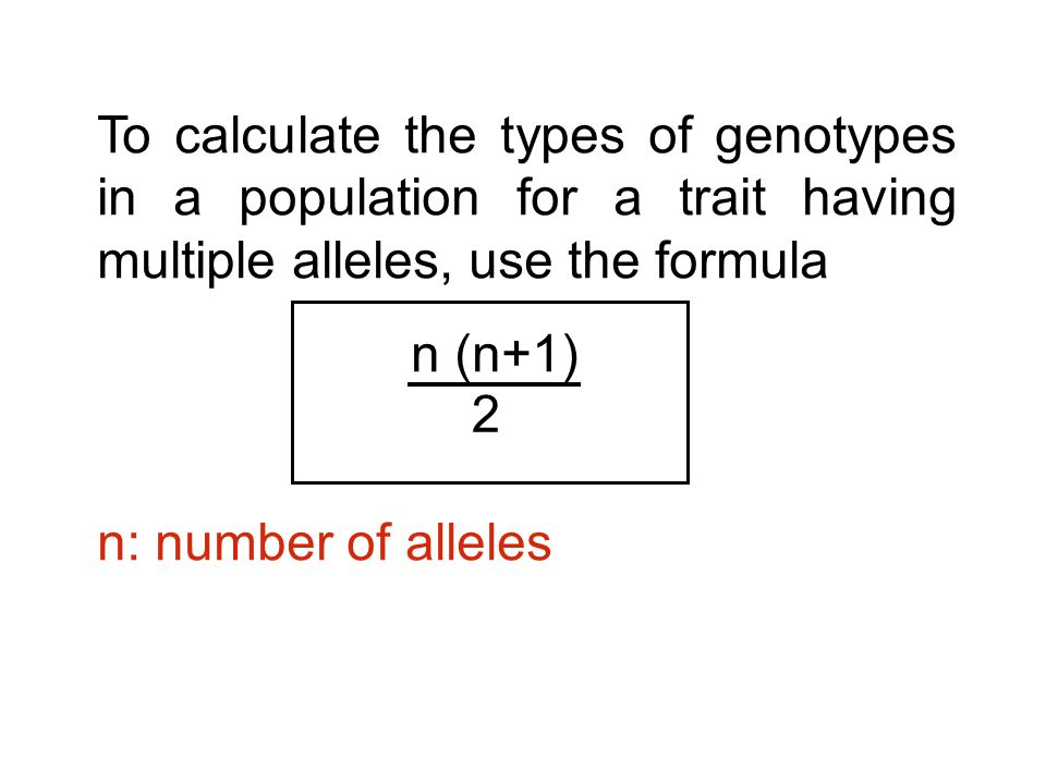 To calculate the types of genotypes in a population for a trait having multiple alleles, use the formula n (n+1) n: number of alleles 2