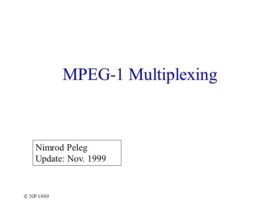 © NP 1999 MPEG-1 Multiplexing Nimrod Peleg Update: Nov. 1999