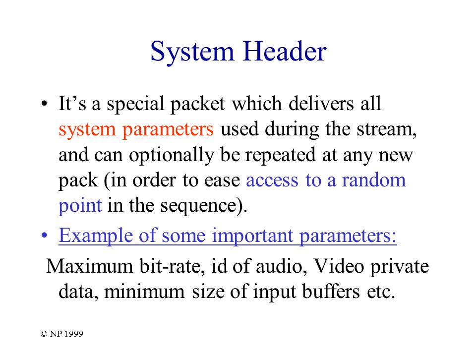 © NP 1999 System Header It's a special packet which delivers all system parameters used during the stream, and can optionally be repeated at any new pack (in order to ease access to a random point in the sequence).