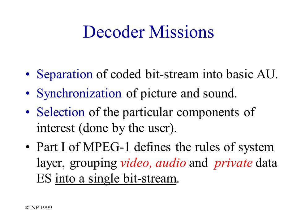 © NP 1999 Decoder Missions Separation of coded bit-stream into basic AU.
