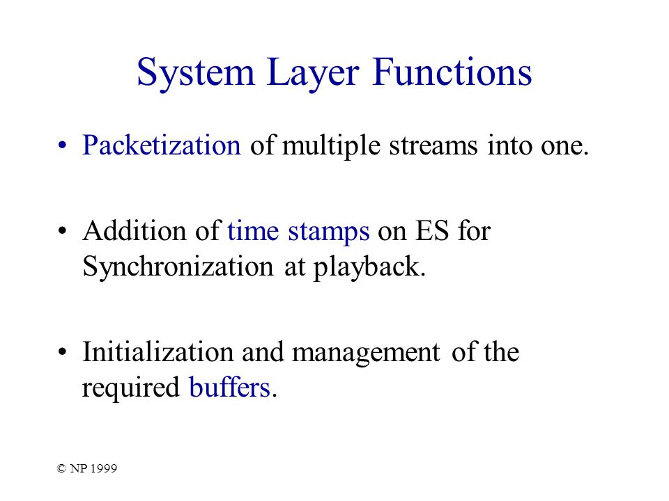 © NP 1999 System Target Decoder The system layer should also indicate the necessary resources required for the decoding the bit-stream.
