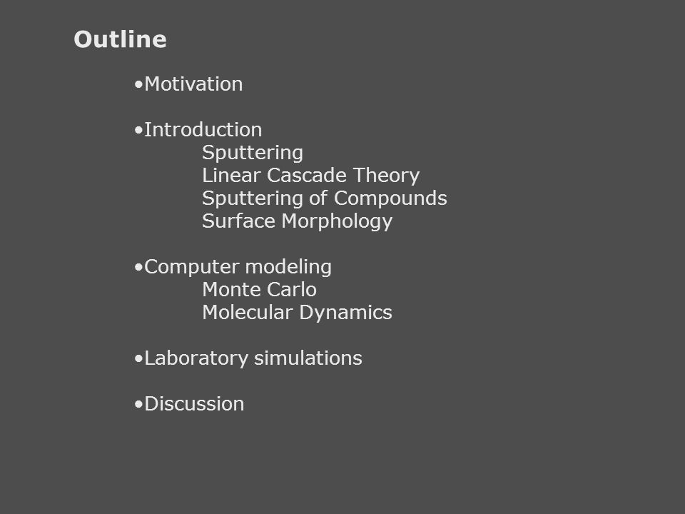 Outline Motivation Introduction Sputtering Linear Cascade Theory Sputtering of Compounds Surface Morphology Computer modeling Monte Carlo Molecular Dy