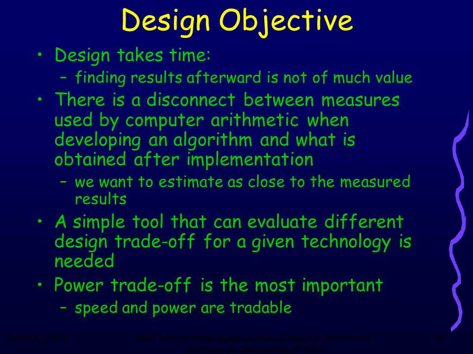 June 18, 200316th International Symposium on Computer Arithmetic, Santiago de Compostela, SPAIN 10 Design Objective Design takes time: –finding results afterward is not of much value There is a disconnect between measures used by computer arithmetic when developing an algorithm and what is obtained after implementation –we want to estimate as close to the measured results A simple tool that can evaluate different design trade-off for a given technology is needed Power trade-off is the most important –speed and power are tradable