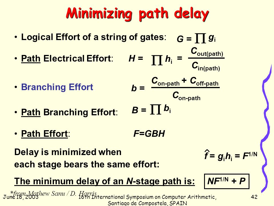 June 18, 200316th International Symposium on Computer Arithmetic, Santiago de Compostela, SPAIN 42 Minimizing path delay Logical Effort of a string of gates: Path Electrical Effort: Branching Effort Path Branching Effort: Path Effort: F=GBH  gigi G = C out(path) C in(path) H =  hihi =  bibi B = C on-path + C off-path C on-path b = Delay is minimized when each stage bears the same effort: f = g i h i = F 1/N The minimum delay of an N-stage path is: NF 1/N + P *from Mathew Sanu / D.