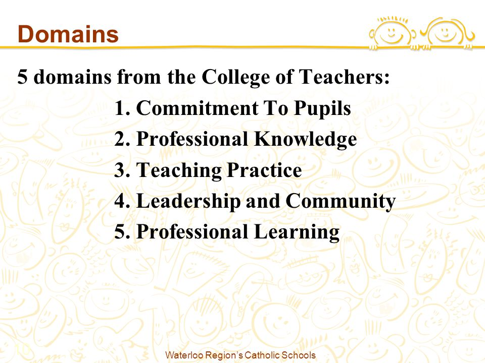 Waterloo Region's Catholic Schools 10 Domains 5 domains from the College of Teachers: 1.