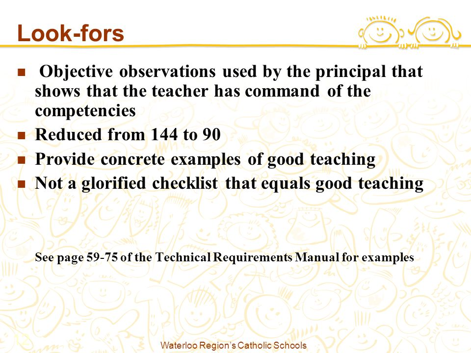 Waterloo Region's Catholic Schools 12 Look-fors Objective observations used by the principal that shows that the teacher has command of the competencies Reduced from 144 to 90 Provide concrete examples of good teaching Not a glorified checklist that equals good teaching See page 59-75 of the Technical Requirements Manual for examples
