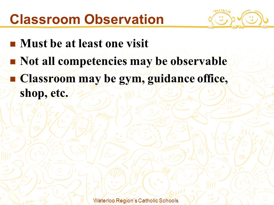 Waterloo Region's Catholic Schools 13 Classroom Observation Must be at least one visit Not all competencies may be observable Classroom may be gym, guidance office, shop, etc.