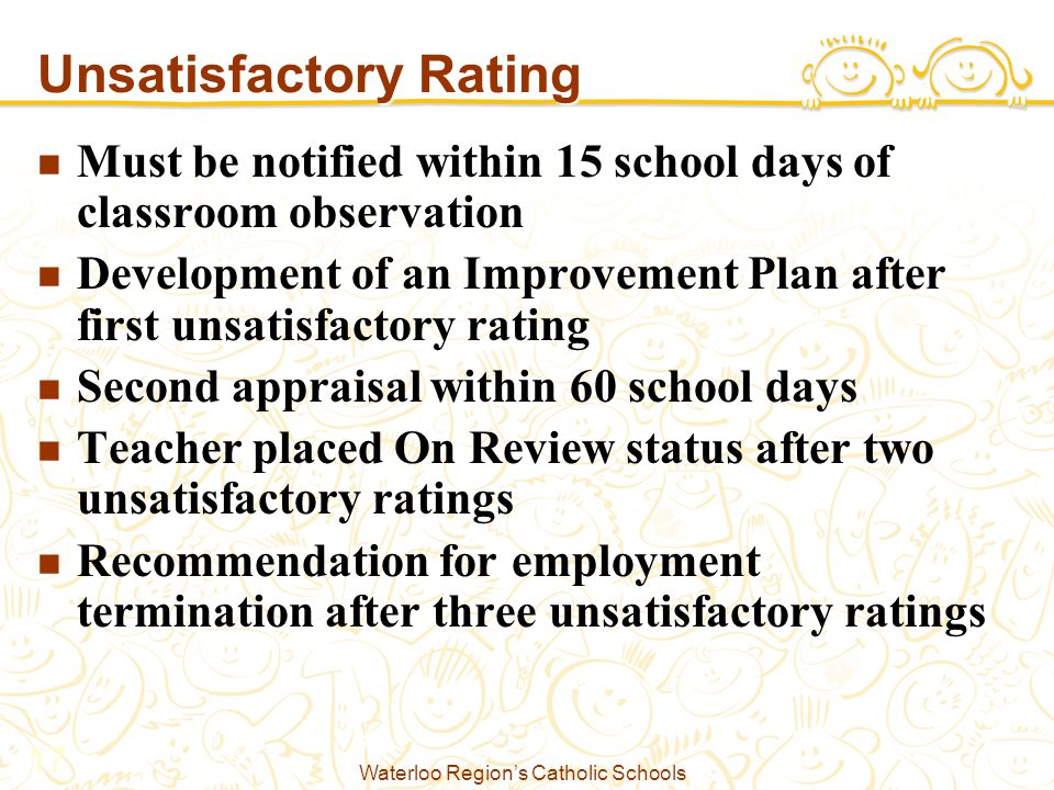 Waterloo Region's Catholic Schools 17 Unsatisfactory Rating Must be notified within 15 school days of classroom observation Development of an Improvement Plan after first unsatisfactory rating Second appraisal within 60 school days Teacher placed On Review status after two unsatisfactory ratings Recommendation for employment termination after three unsatisfactory ratings