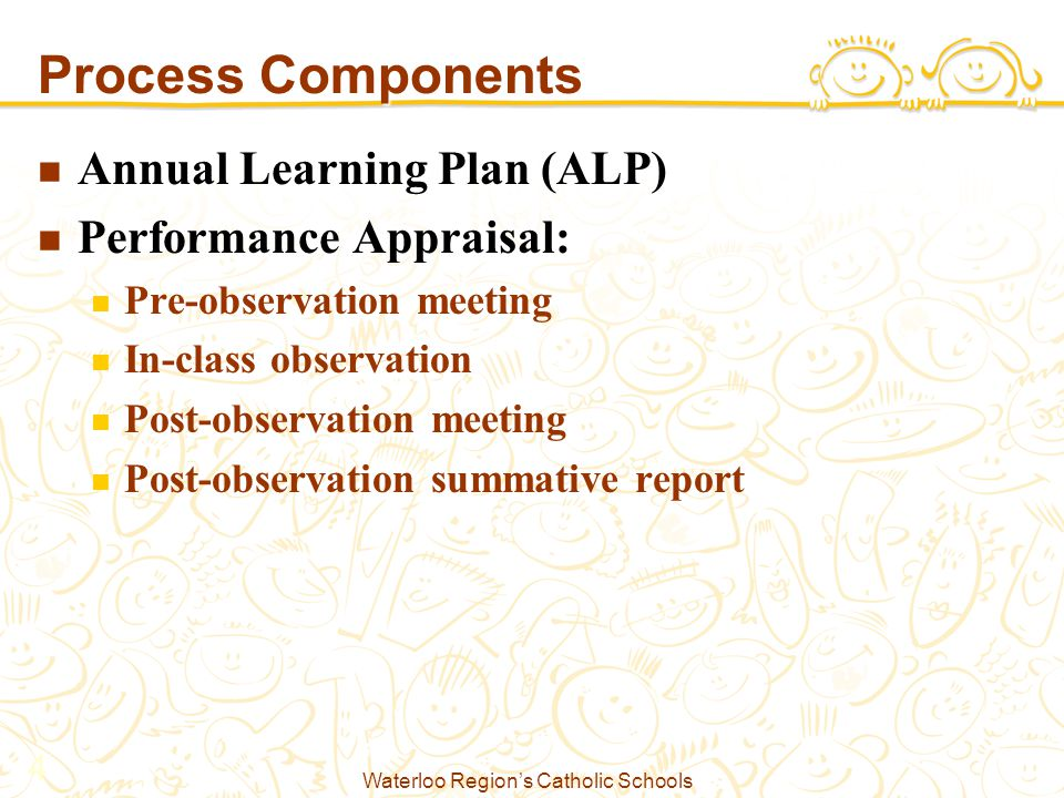 Waterloo Region's Catholic Schools 4 Process Components Annual Learning Plan (ALP) Performance Appraisal: Pre-observation meeting In-class observation Post-observation meeting Post-observation summative report