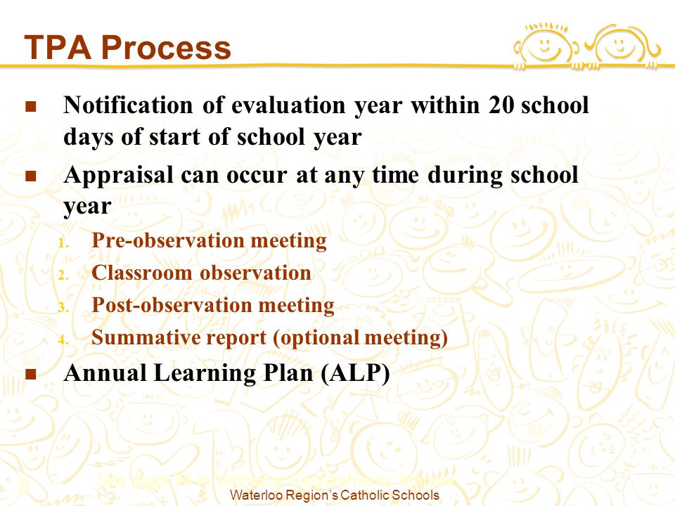 Waterloo Region's Catholic Schools 8 TPA Process Notification of evaluation year within 20 school days of start of school year Appraisal can occur at any time during school year 1.