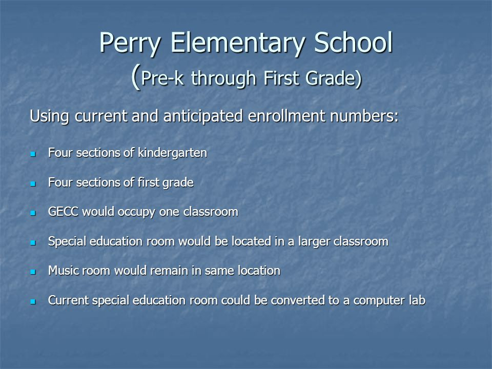 Perry Elementary School ( Pre-k through First Grade) Using current and anticipated enrollment numbers: Four sections of kindergarten Four sections of kindergarten Four sections of first grade Four sections of first grade GECC would occupy one classroom GECC would occupy one classroom Special education room would be located in a larger classroom Special education room would be located in a larger classroom Music room would remain in same location Music room would remain in same location Current special education room could be converted to a computer lab Current special education room could be converted to a computer lab
