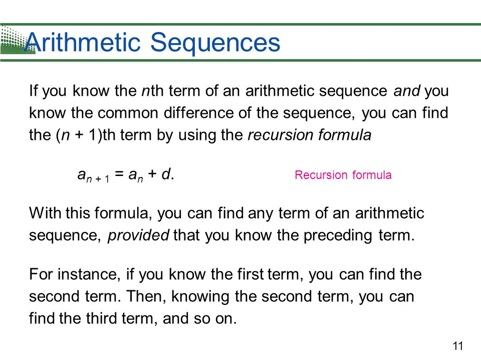 11 Arithmetic Sequences If you know the n th term of an arithmetic sequence and you know the common difference of the sequence, you can find the (n + 1)th term by using the recursion formula a n + 1 = a n + d.