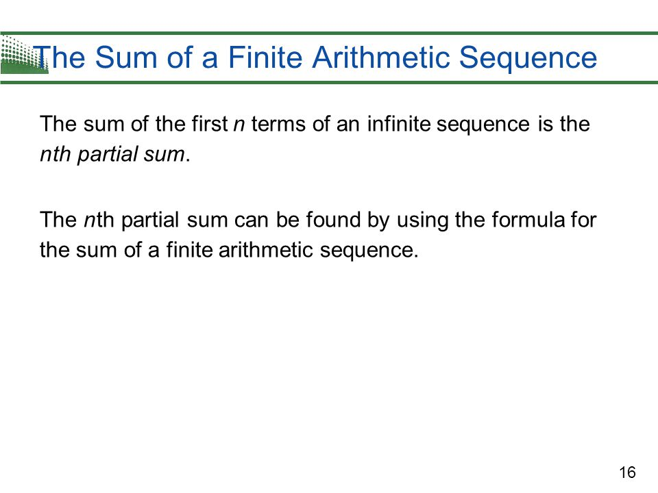 16 The Sum of a Finite Arithmetic Sequence The sum of the first n terms of an infinite sequence is the n th partial sum.