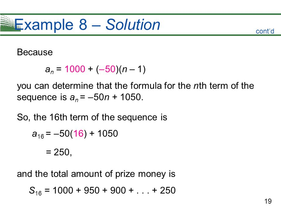 19 Example 8 – Solution Because a n = 1000 + (– 50)(n – 1) you can determine that the formula for the n th term of the sequence is a n = – 50n + 1050.