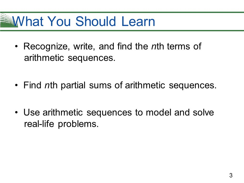 3 Recognize, write, and find the nth terms of arithmetic sequences.