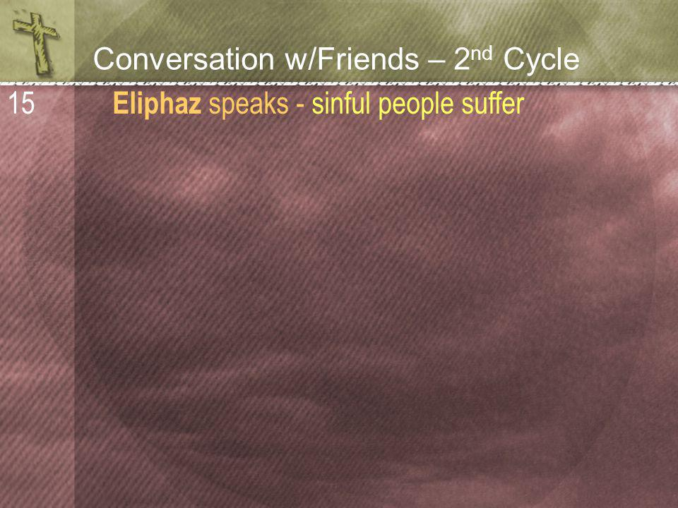 Conversation w/Friends – 2 nd Cycle Eliphaz speaks - sinful people suffer 15