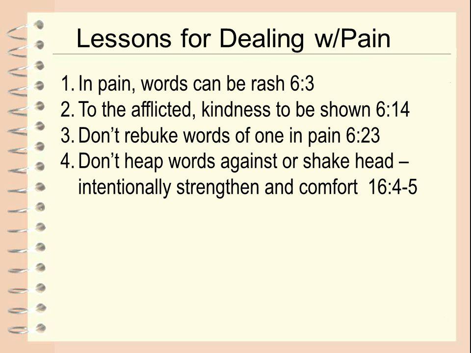 Lessons for Dealing w/Pain 1.In pain, words can be rash 6:3 2.To the afflicted, kindness to be shown 6:14 3.Don't rebuke words of one in pain 6:23 4.Don't heap words against or shake head – intentionally strengthen and comfort 16:4-5