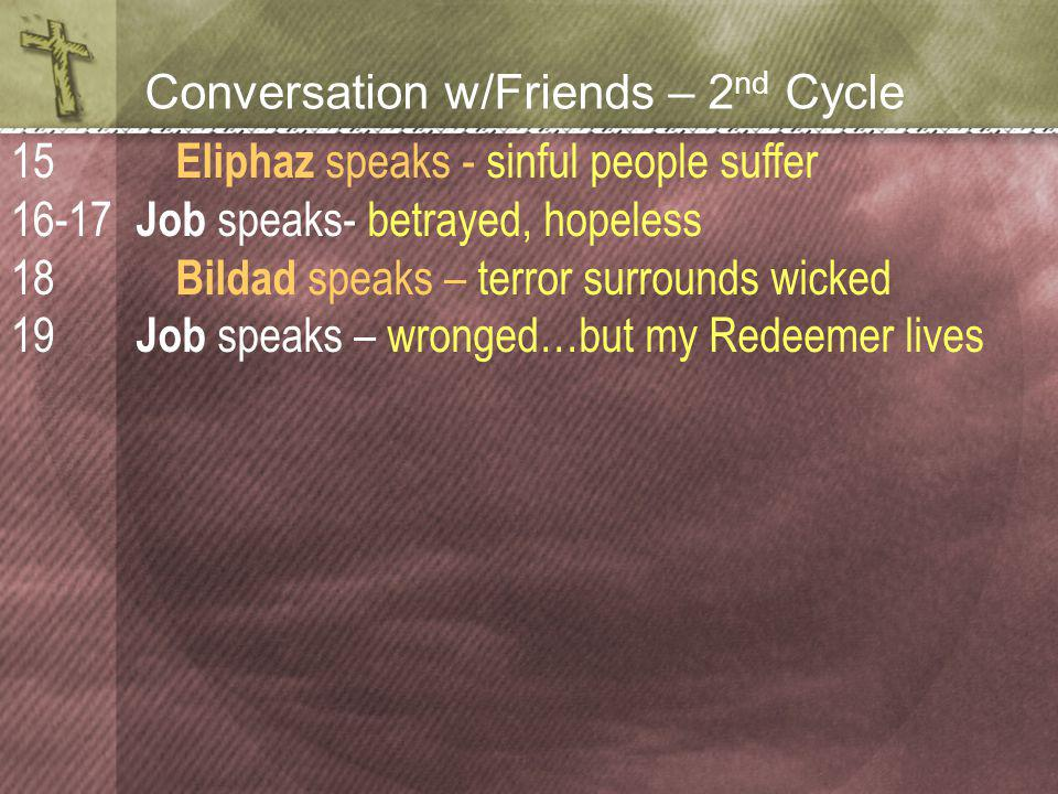 Conversation w/Friends – 2 nd Cycle Eliphaz speaks - sinful people suffer Job speaks- betrayed, hopeless Bildad speaks – terror surrounds wicked Job speaks – wronged…but my Redeemer lives 15 16-17 18 19